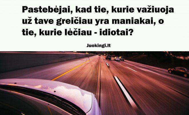 Pastebėjai, kad tie, kurie važiuoja už tave greičiau yra maniakai, o tie, kurie lėčiau – idiotai?